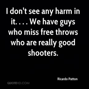 Ricardo Patton  - I don't see any harm in it. . . . We have guys who miss free throws who are really good shooters.