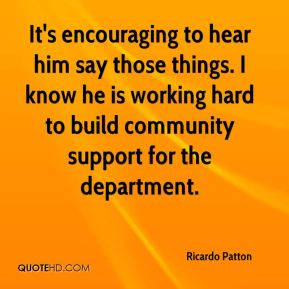 Ricardo Patton  - It's encouraging to hear him say those things. I know he is working hard to build community support for the department.
