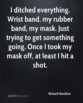 Richard Hamilton  - I ditched everything. Wrist band, my rubber band, my mask. Just trying to get something going. Once I took my mask off, at least I hit a shot.