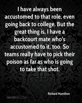 I have always been accustomed to that role, even going back to college. But the great thing is, I have a backcourt mate who's accustomed to it, too. So teams really have to pick their poison as far as who is going to take that shot.