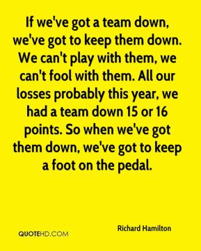 If we've got a team down, we've got to keep them down. We can't play with them, we can't fool with them. All our losses probably this year, we had a team down 15 or 16 points. So when we've got them down, we've got to keep a foot on the pedal.