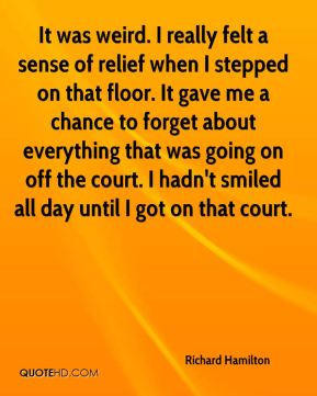 Richard Hamilton  - It was weird. I really felt a sense of relief when I stepped on that floor. It gave me a chance to forget about everything that was going on off the court. I hadn't smiled all day until I got on that court.