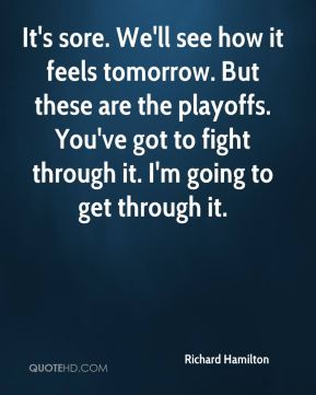 It's sore. We'll see how it feels tomorrow. But these are the playoffs. You've got to fight through it. I'm going to get through it.
