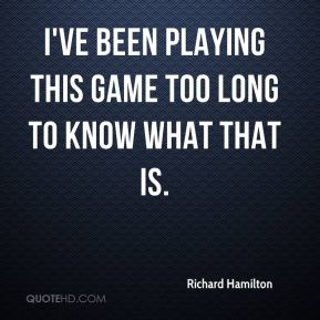 Richard Hamilton  - I've been playing this game too long to know what that is.