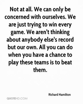 Not at all. We can only be concerned with ourselves. We are just trying to win every game. We aren't thinking about anybody else's record but our own. All you can do when you have a chance to play these teams is to beat them.