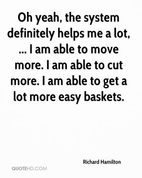Oh yeah, the system definitely helps me a lot, ... I am able to move more. I am able to cut more. I am able to get a lot more easy baskets.