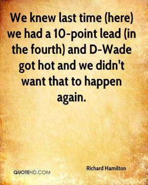 We knew last time (here) we had a 10-point lead (in the fourth) and D-Wade got hot and we didn't want that to happen again.