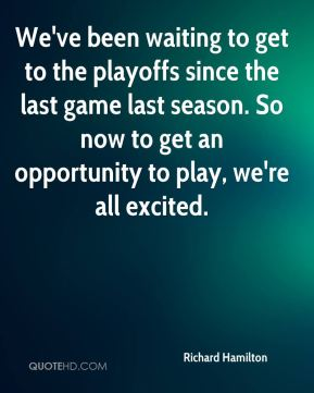 We've been waiting to get to the playoffs since the last game last season. So now to get an opportunity to play, we're all excited.