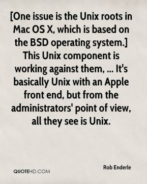 Rob Enderle  - [One issue is the Unix roots in Mac OS X, which is based on the BSD operating system.] This Unix component is working against them, ... It's basically Unix with an Apple front end, but from the administrators' point of view, all they see is Unix.