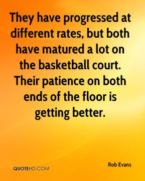 Rob Evans  - They have progressed at different rates, but both have matured a lot on the basketball court. Their patience on both ends of the floor is getting better.