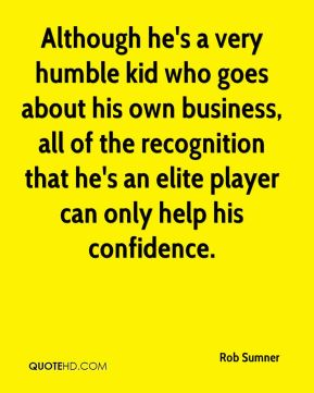 Rob Sumner  - Although he's a very humble kid who goes about his own business, all of the recognition that he's an elite player can only help his confidence.