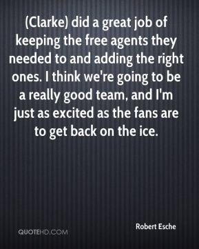 Robert Esche  - (Clarke) did a great job of keeping the free agents they needed to and adding the right ones. I think we're going to be a really good team, and I'm just as excited as the fans are to get back on the ice.