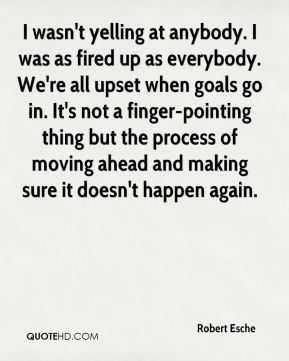 Robert Esche  - I wasn't yelling at anybody. I was as fired up as everybody. We're all upset when goals go in. It's not a finger-pointing thing but the process of moving ahead and making sure it doesn't happen again.