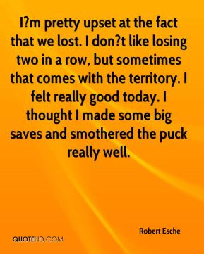 Robert Esche  - I?m pretty upset at the fact that we lost. I don?t like losing two in a row, but sometimes that comes with the territory. I felt really good today. I thought I made some big saves and smothered the puck really well.