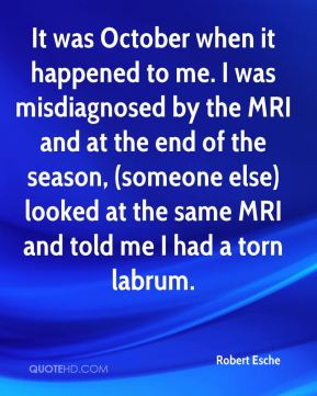 Robert Esche  - It was October when it happened to me. I was misdiagnosed by the MRI and at the end of the season, (someone else) looked at the same MRI and told me I had a torn labrum.