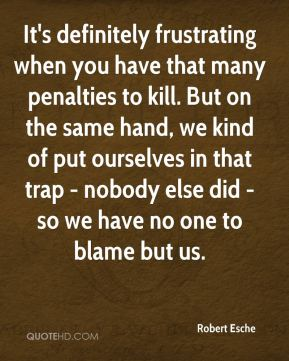 Robert Esche  - It's definitely frustrating when you have that many penalties to kill. But on the same hand, we kind of put ourselves in that trap - nobody else did - so we have no one to blame but us.