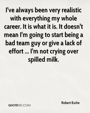Robert Esche  - I've always been very realistic with everything my whole career. It is what it is. It doesn't mean I'm going to start being a bad team guy or give a lack of effort ... I'm not crying over spilled milk.