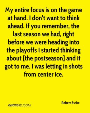 Robert Esche  - My entire focus is on the game at hand. I don't want to think ahead. If you remember, the last season we had, right before we were heading into the playoffs I started thinking about [the postseason] and it got to me. I was letting in shots from center ice.