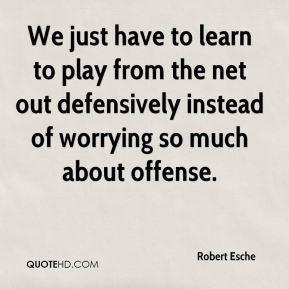 Robert Esche  - We just have to learn to play from the net out defensively instead of worrying so much about offense.