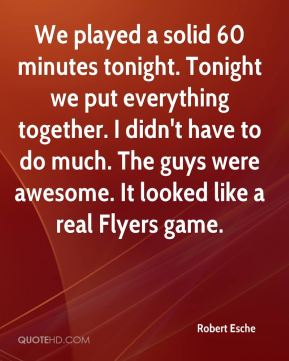 Robert Esche  - We played a solid 60 minutes tonight. Tonight we put everything together. I didn't have to do much. The guys were awesome. It looked like a real Flyers game.