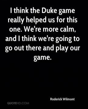 I think the Duke game really helped us for this one. We're more calm, and I think we're going to go out there and play our game.