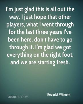 I'm just glad this is all out the way. I just hope that other players, what I went through for the last three years I've been here, don't have to go through it. I'm glad we got everything on the right foot, and we are starting fresh.