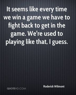 It seems like every time we win a game we have to fight back to get in the game. We're used to playing like that, I guess.