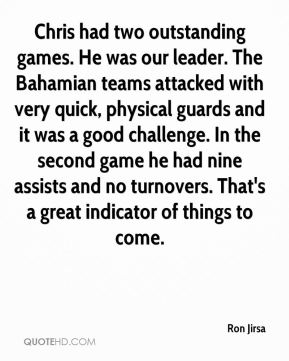 Ron Jirsa  - Chris had two outstanding games. He was our leader. The Bahamian teams attacked with very quick, physical guards and it was a good challenge. In the second game he had nine assists and no turnovers. That's a great indicator of things to come.