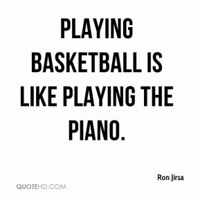 Ron Jirsa  - Playing basketball is like playing the piano.