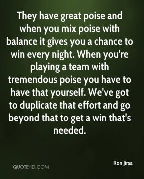 Ron Jirsa  - They have great poise and when you mix poise with balance it gives you a chance to win every night. When you're playing a team with tremendous poise you have to have that yourself. We've got to duplicate that effort and go beyond that to get a win that's needed.