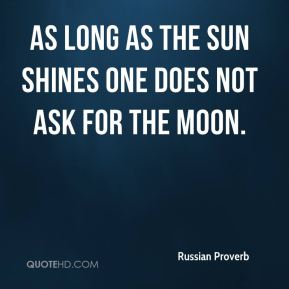 Russian Proverb  - As long as the sun shines one does not ask for the moon.