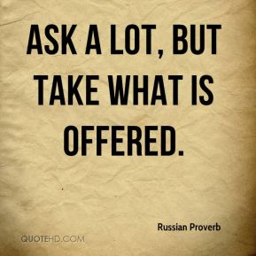 Russian Proverb  - Ask a lot, but take what is offered.