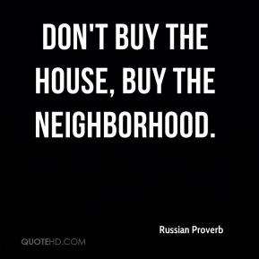 Russian Proverb  - Don't buy the house, buy the neighborhood.