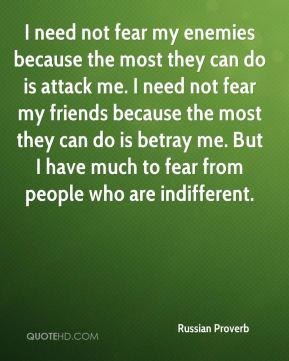 I need not fear my enemies because the most they can do is attack me. I need not fear my friends because the most they can do is betray me. But I have much to fear from people who are indifferent.