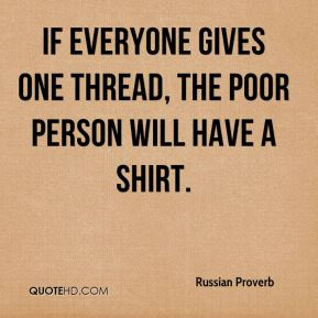 Russian Proverb  - If everyone gives one thread, the poor person will have a shirt.