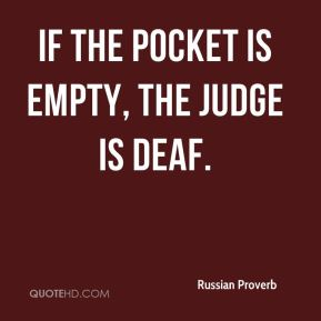 Russian Proverb  - If the pocket is empty, the judge is deaf.