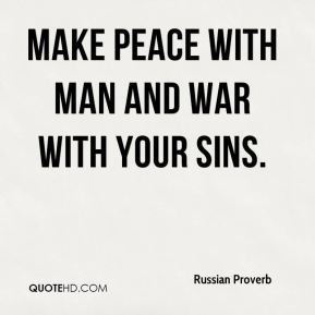Russian Proverb  - Make peace with man and war with your sins.