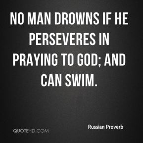 Russian Proverb  - No man drowns if he perseveres in praying to God; and can swim.