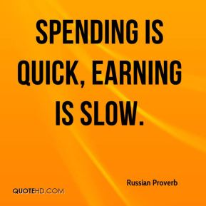 Spending is quick, earning is slow.