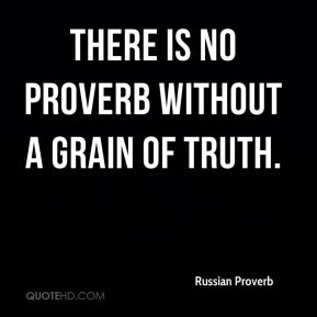 Russian Proverb  - There is no proverb without a grain of truth.