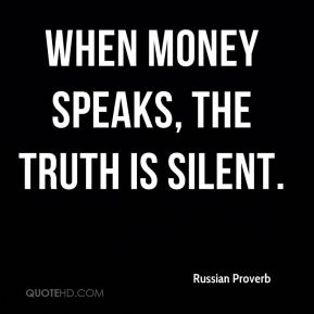 Russian Proverb  - When money speaks, the truth is silent.