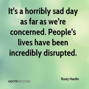 Rusty Hardin  - It's a horribly sad day as far as we're concerned. People's lives have been incredibly disrupted.