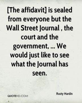 [The affidavit] is sealed from everyone but the Wall Street Journal , the court and the government, ... We would just like to see what the Journal has seen.