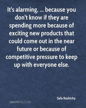 It's alarming, ... because you don't know if they are spending more because of exciting new products that could come out in the near future or because of competitive pressure to keep up with everyone else.