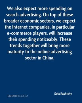 Safa Rashtchy  - We also expect more spending on search advertising. On top of these broader economic sectors, we expect the Internet companies, in particular e-commerce players, will increase their spending noticeably. These trends together will bring more maturity to the online advertising sector in China.
