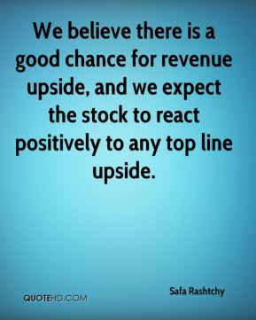 We believe there is a good chance for revenue upside, and we expect the stock to react positively to any top line upside.