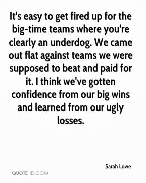 It's easy to get fired up for the big-time teams where you're clearly an underdog. We came out flat against teams we were supposed to beat and paid for it. I think we've gotten confidence from our big wins and learned from our ugly losses.