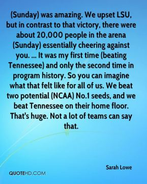 (Sunday) was amazing. We upset LSU, but in contrast to that victory, there were about 20,000 people in the arena (Sunday) essentially cheering against you. ... It was my first time (beating Tennessee) and only the second time in program history. So you can imagine what that felt like for all of us. We beat two potential (NCAA) No.1 seeds, and we beat Tennessee on their home floor. That's huge. Not a lot of teams can say that.