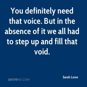 You definitely need that voice. But in the absence of it we all had to step up and fill that void.