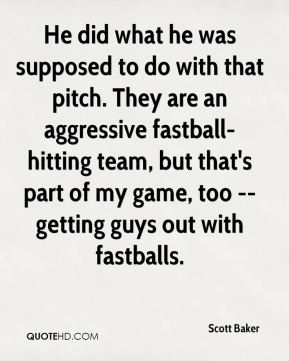 Scott Baker  - He did what he was supposed to do with that pitch. They are an aggressive fastball-hitting team, but that's part of my game, too -- getting guys out with fastballs.